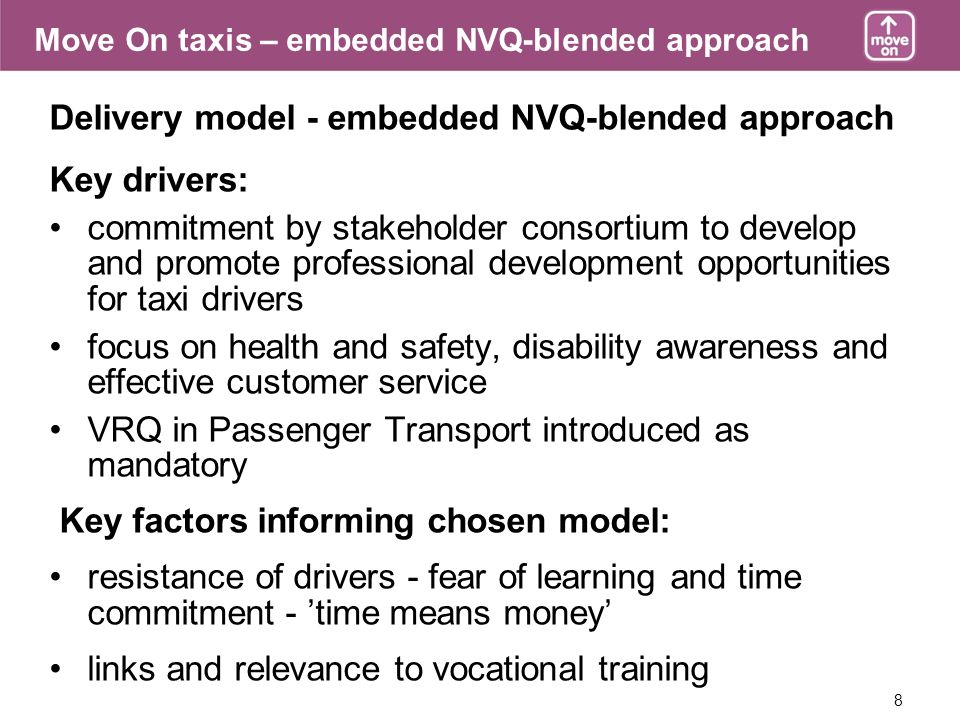 8 Move On taxis – embedded NVQ-blended approach Delivery model - embedded NVQ-blended approach Key drivers: commitment by stakeholder consortium to develop and promote professional development opportunities for taxi drivers focus on health and safety, disability awareness and effective customer service VRQ in Passenger Transport introduced as mandatory Key factors informing chosen model: resistance of drivers - fear of learning and time commitment - time means money links and relevance to vocational training