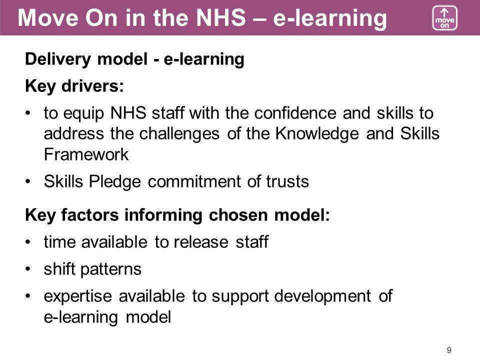 9 Move On in the NHS – e-learning Delivery model - e-learning Key drivers: to equip NHS staff with the confidence and skills to address the challenges of the Knowledge and Skills Framework Skills Pledge commitment of trusts Key factors informing chosen model: time available to release staff shift patterns expertise available to support development of e-learning model