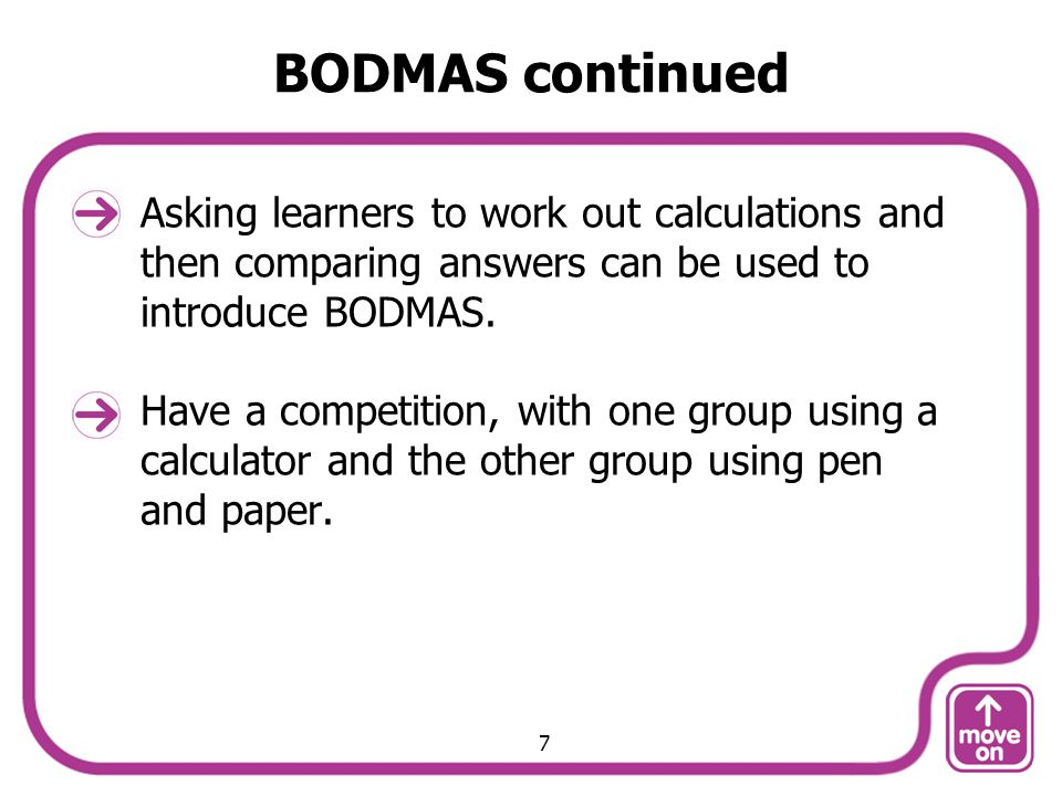 BODMAS continued Asking learners to work out calculations and then comparing answers can be used to introduce BODMAS.