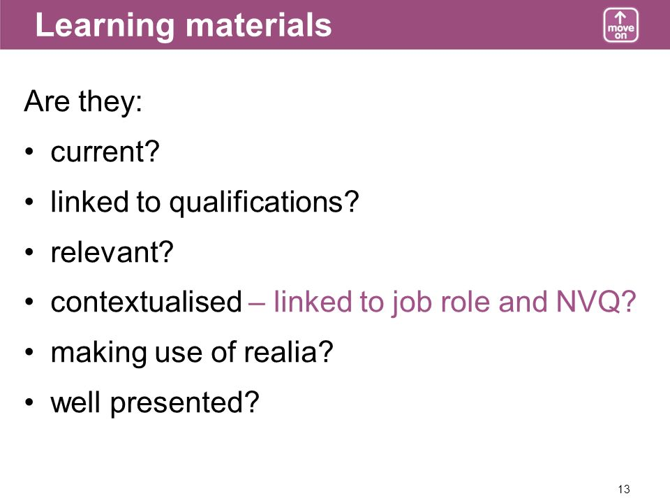 13 Learning materials Are they: current. linked to qualifications.