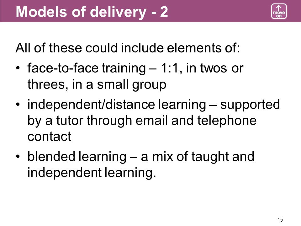 15 Models of delivery - 2 All of these could include elements of: face-to-face training – 1:1, in twos or threes, in a small group independent/distance learning – supported by a tutor through  and telephone contact blended learning – a mix of taught and independent learning.