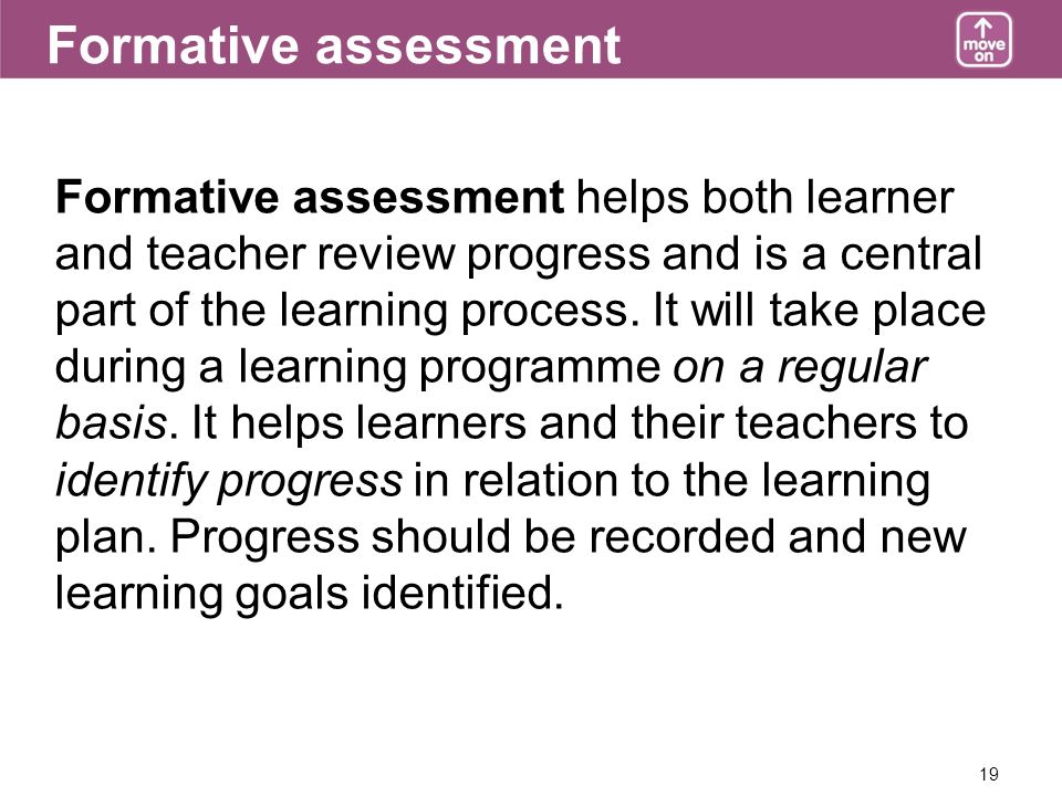 19 Formative assessment Formative assessment helps both learner and teacher review progress and is a central part of the learning process.