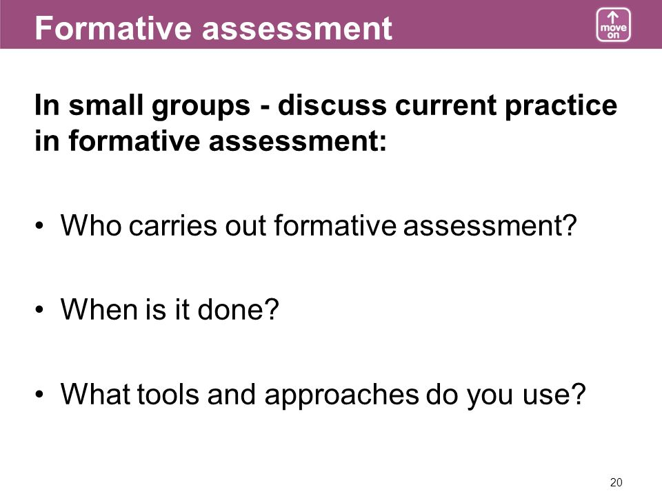 20 Formative assessment In small groups - discuss current practice in formative assessment: Who carries out formative assessment.