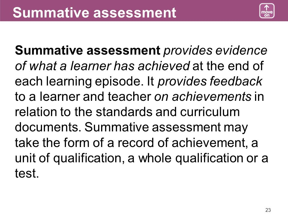 23 Summative assessment Summative assessment provides evidence of what a learner has achieved at the end of each learning episode.