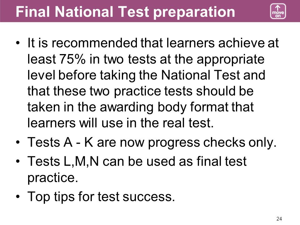 24 Final National Test preparation It is recommended that learners achieve at least 75% in two tests at the appropriate level before taking the National Test and that these two practice tests should be taken in the awarding body format that learners will use in the real test.