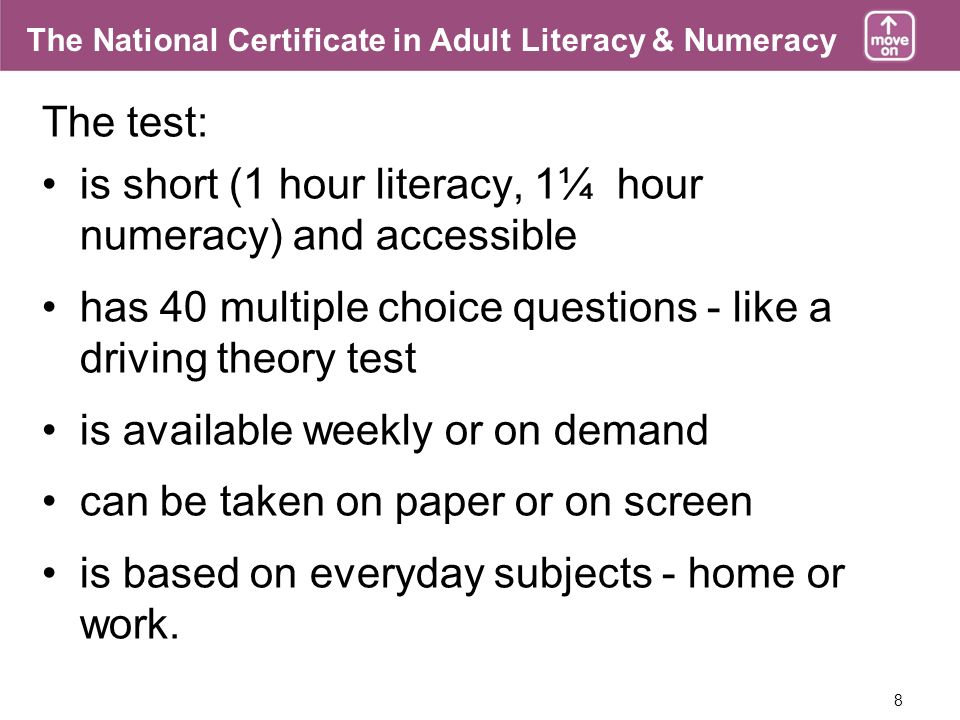 8 The National Certificate in Adult Literacy & Numeracy The test: is short (1 hour literacy, 1¼ hour numeracy) and accessible has 40 multiple choice questions - like a driving theory test is available weekly or on demand can be taken on paper or on screen is based on everyday subjects - home or work.