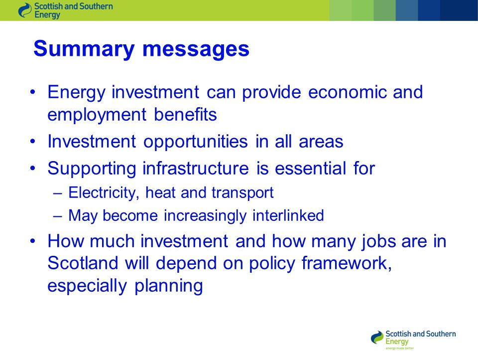Summary messages Energy investment can provide economic and employment benefits Investment opportunities in all areas Supporting infrastructure is essential for –Electricity, heat and transport –May become increasingly interlinked How much investment and how many jobs are in Scotland will depend on policy framework, especially planning