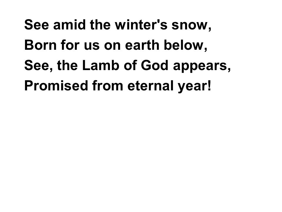 See amid the winter s snow, Born for us on earth below, See, the Lamb of God appears, Promised from eternal year!