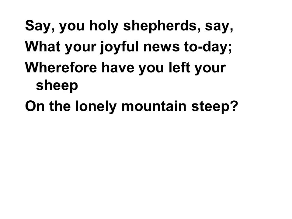 Say, you holy shepherds, say, What your joyful news to-day; Wherefore have you left your sheep On the lonely mountain steep