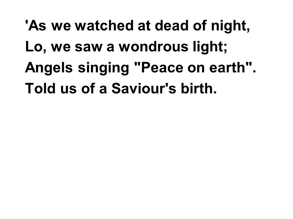 As we watched at dead of night, Lo, we saw a wondrous light; Angels singing Peace on earth .
