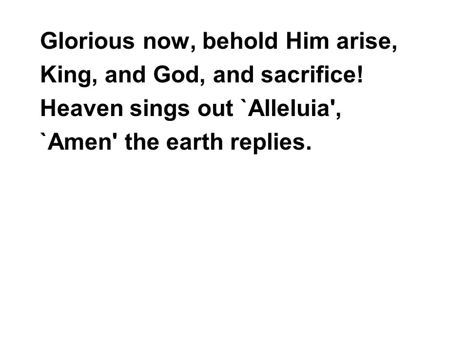 Glorious now, behold Him arise, King, and God, and sacrifice.