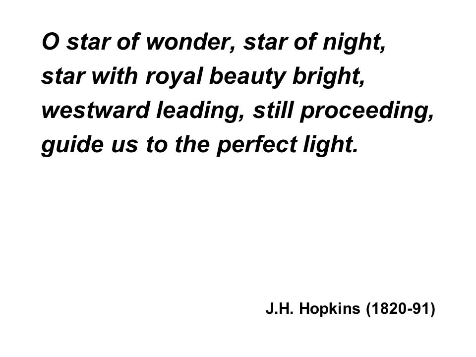 O star of wonder, star of night, star with royal beauty bright, westward leading, still proceeding, guide us to the perfect light.