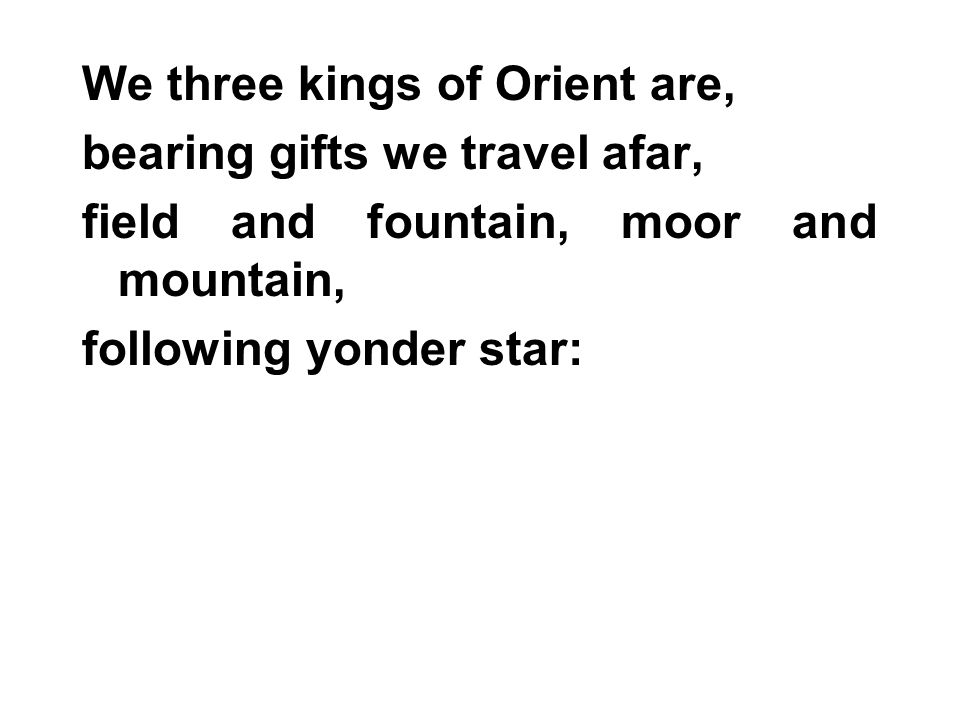 We three kings of Orient are, bearing gifts we travel afar, field and fountain, moor and mountain, following yonder star: