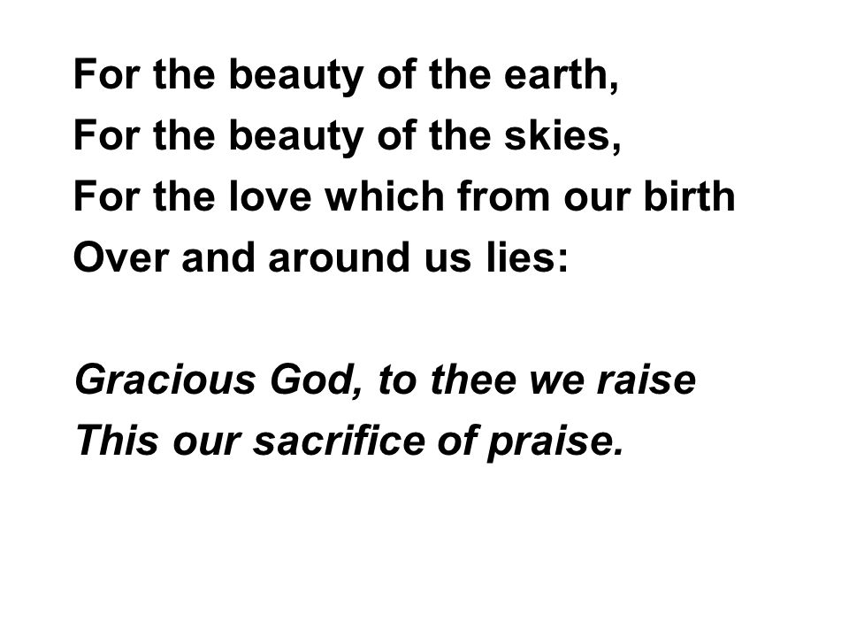 For the beauty of the earth, For the beauty of the skies, For the love which from our birth Over and around us lies: Gracious God, to thee we raise This our sacrifice of praise.