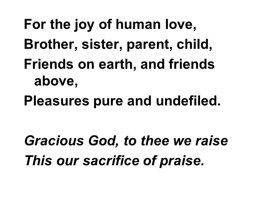 For the joy of human love, Brother, sister, parent, child, Friends on earth, and friends above, Pleasures pure and undefiled.