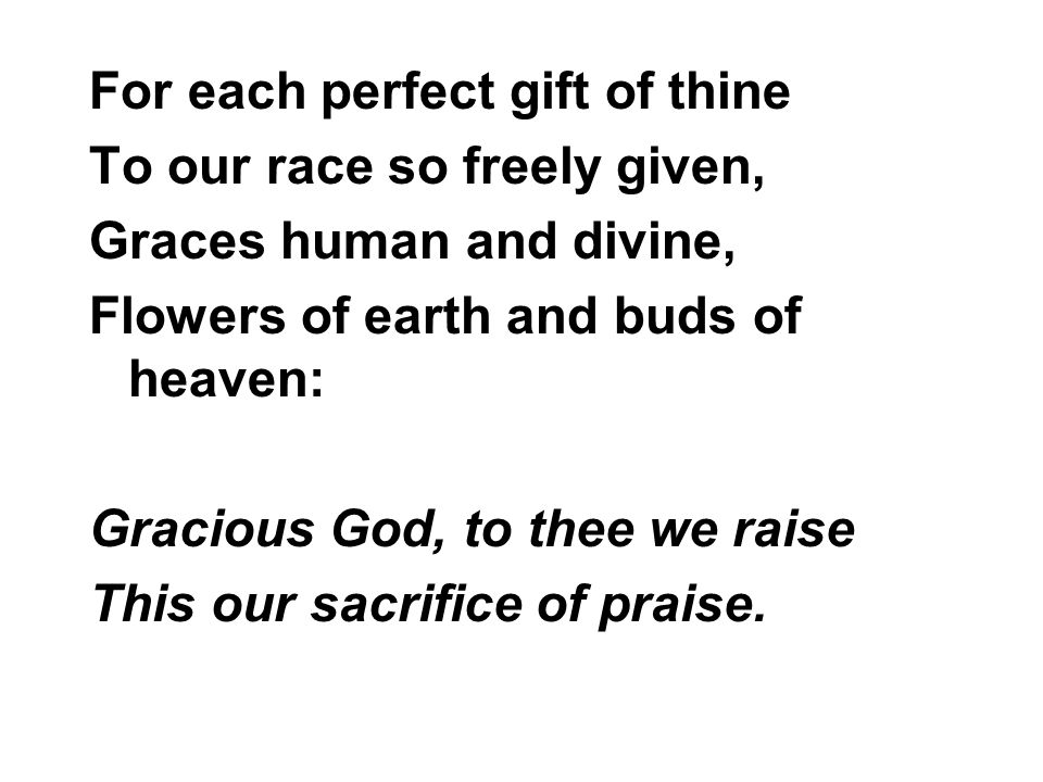 For each perfect gift of thine To our race so freely given, Graces human and divine, Flowers of earth and buds of heaven: Gracious God, to thee we raise This our sacrifice of praise.