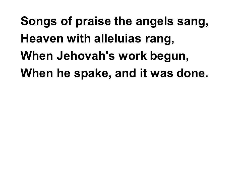 Songs of praise the angels sang, Heaven with alleluias rang, When Jehovah s work begun, When he spake, and it was done.