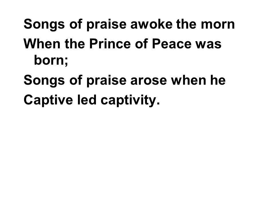 Songs of praise awoke the morn When the Prince of Peace was born; Songs of praise arose when he Captive led captivity.