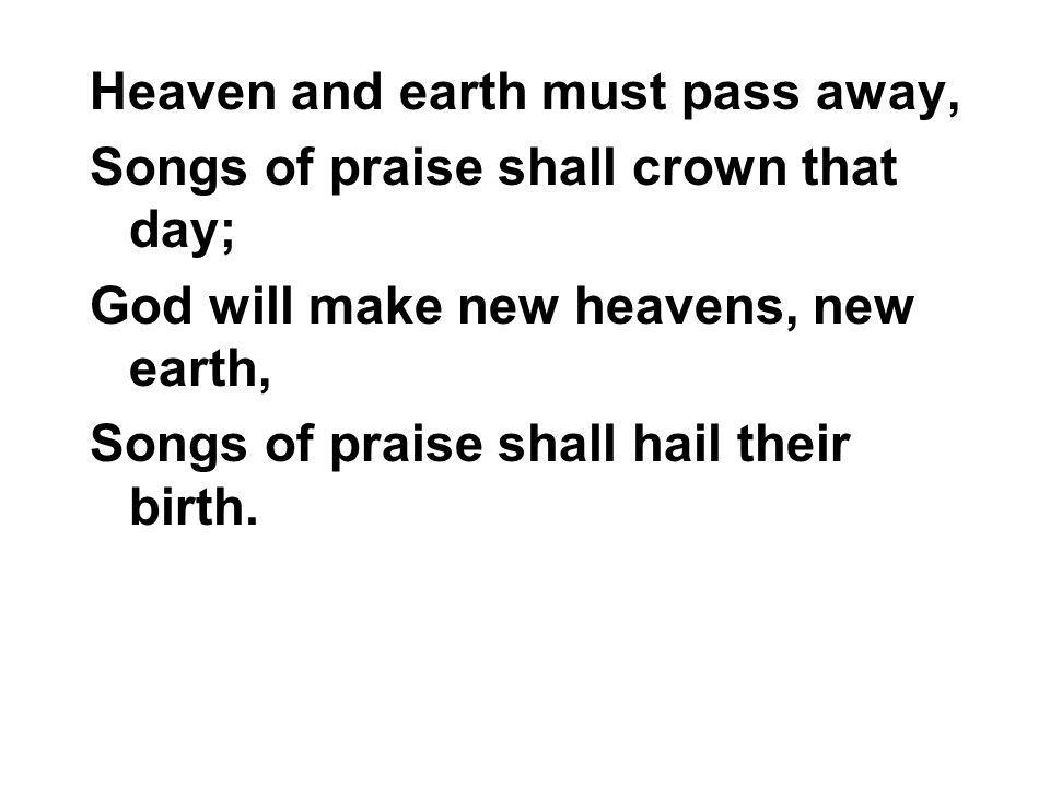 Heaven and earth must pass away, Songs of praise shall crown that day; God will make new heavens, new earth, Songs of praise shall hail their birth.