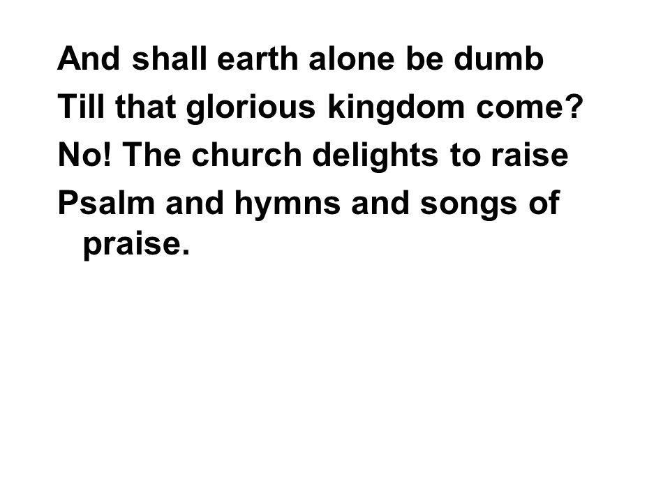 And shall earth alone be dumb Till that glorious kingdom come.