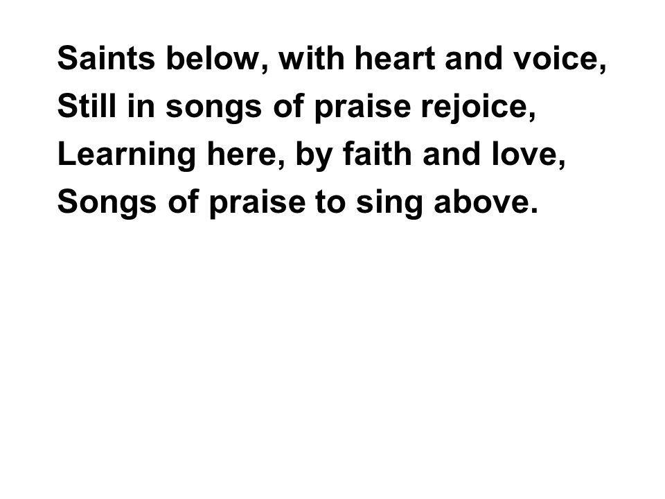 Saints below, with heart and voice, Still in songs of praise rejoice, Learning here, by faith and love, Songs of praise to sing above.