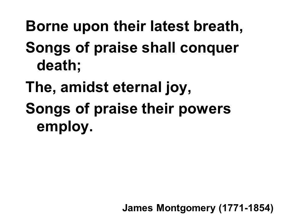 Borne upon their latest breath, Songs of praise shall conquer death; The, amidst eternal joy, Songs of praise their powers employ.