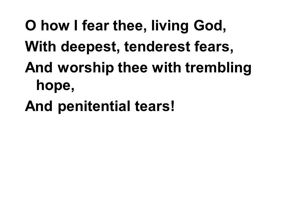O how I fear thee, living God, With deepest, tenderest fears, And worship thee with trembling hope, And penitential tears!