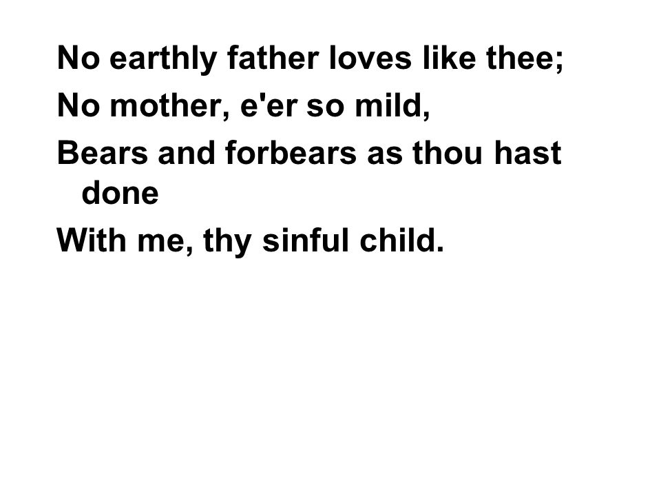 No earthly father loves like thee; No mother, e er so mild, Bears and forbears as thou hast done With me, thy sinful child.
