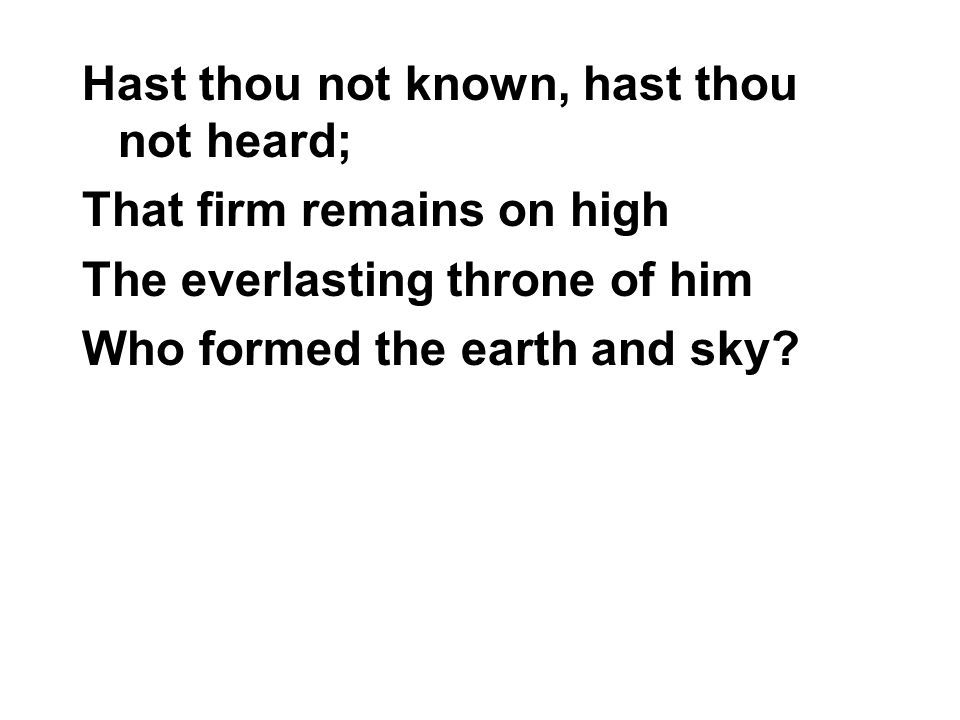 Hast thou not known, hast thou not heard; That firm remains on high The everlasting throne of him Who formed the earth and sky