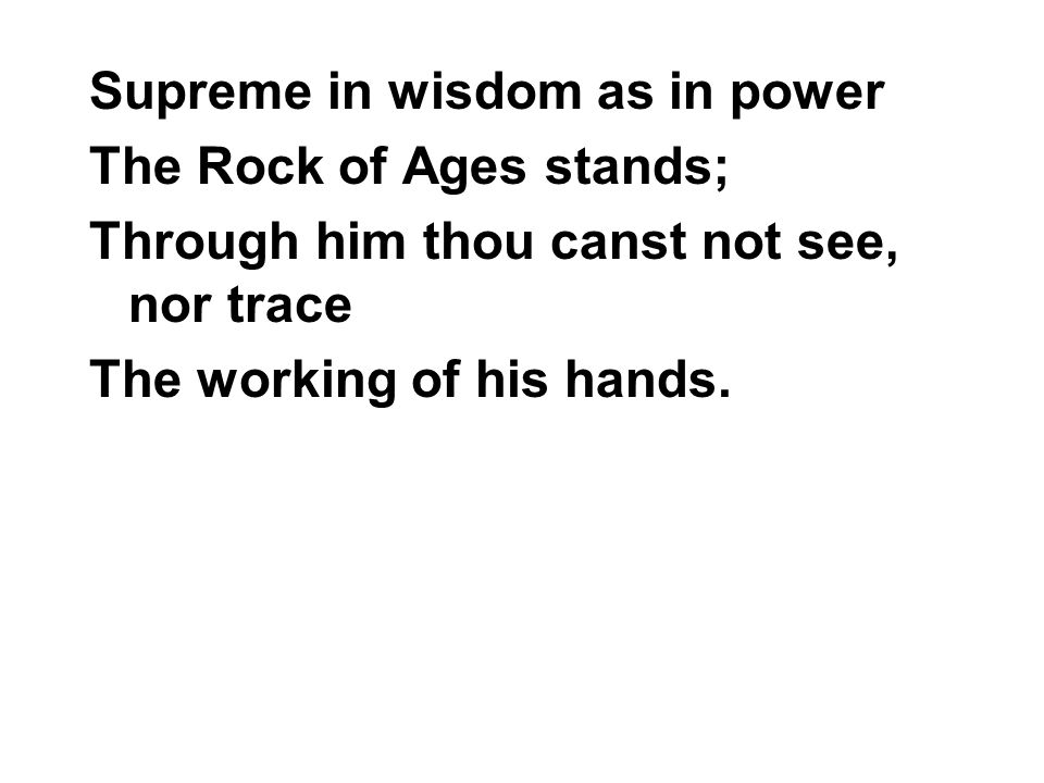 Supreme in wisdom as in power The Rock of Ages stands; Through him thou canst not see, nor trace The working of his hands.