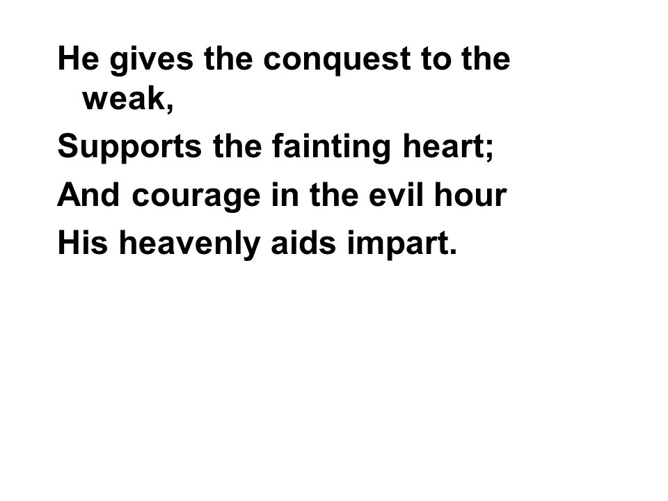 He gives the conquest to the weak, Supports the fainting heart; And courage in the evil hour His heavenly aids impart.