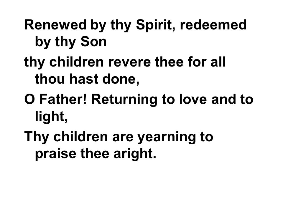 Renewed by thy Spirit, redeemed by thy Son thy children revere thee for all thou hast done, O Father.