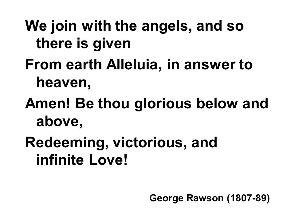 We join with the angels, and so there is given From earth Alleluia, in answer to heaven, Amen.