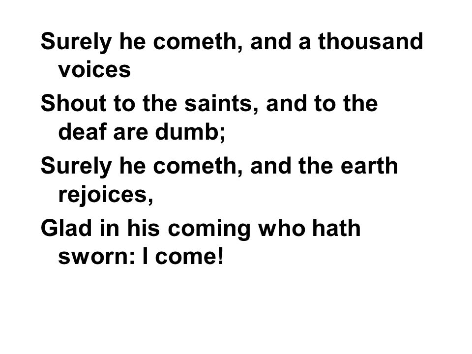 Surely he cometh, and a thousand voices Shout to the saints, and to the deaf are dumb; Surely he cometh, and the earth rejoices, Glad in his coming who hath sworn: I come!