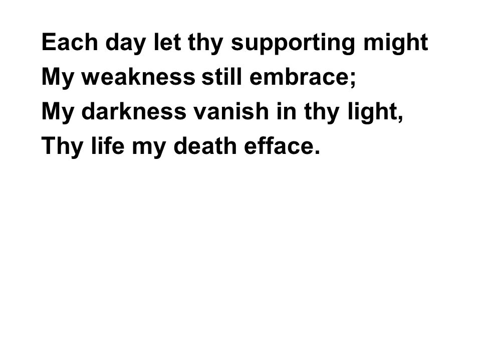 Each day let thy supporting might My weakness still embrace; My darkness vanish in thy light, Thy life my death efface.