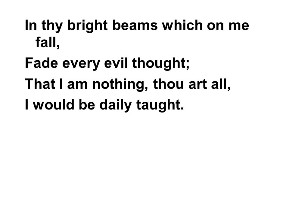 In thy bright beams which on me fall, Fade every evil thought; That I am nothing, thou art all, I would be daily taught.