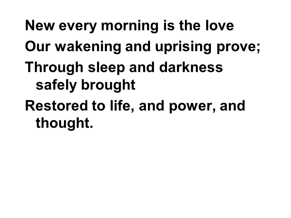 New every morning is the love Our wakening and uprising prove; Through sleep and darkness safely brought Restored to life, and power, and thought.