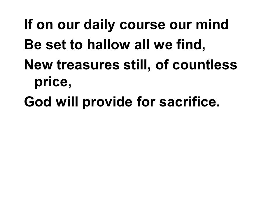 If on our daily course our mind Be set to hallow all we find, New treasures still, of countless price, God will provide for sacrifice.