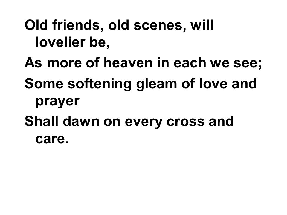 Old friends, old scenes, will lovelier be, As more of heaven in each we see; Some softening gleam of love and prayer Shall dawn on every cross and care.