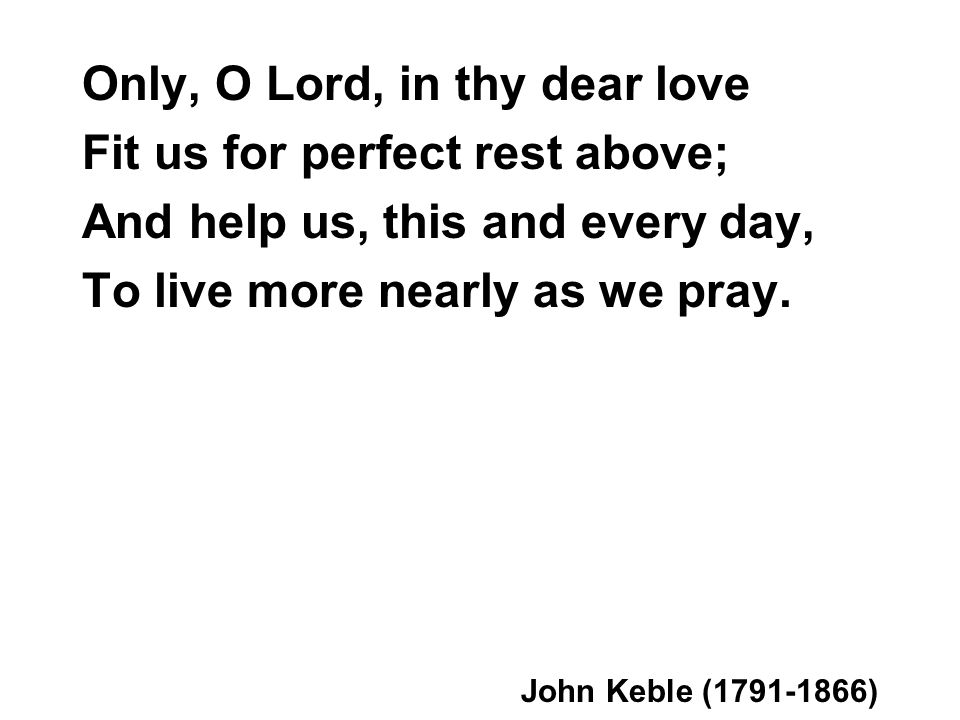 Only, O Lord, in thy dear love Fit us for perfect rest above; And help us, this and every day, To live more nearly as we pray.
