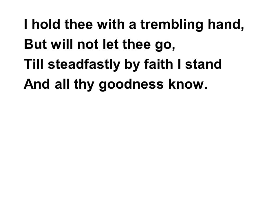 I hold thee with a trembling hand, But will not let thee go, Till steadfastly by faith I stand And all thy goodness know.