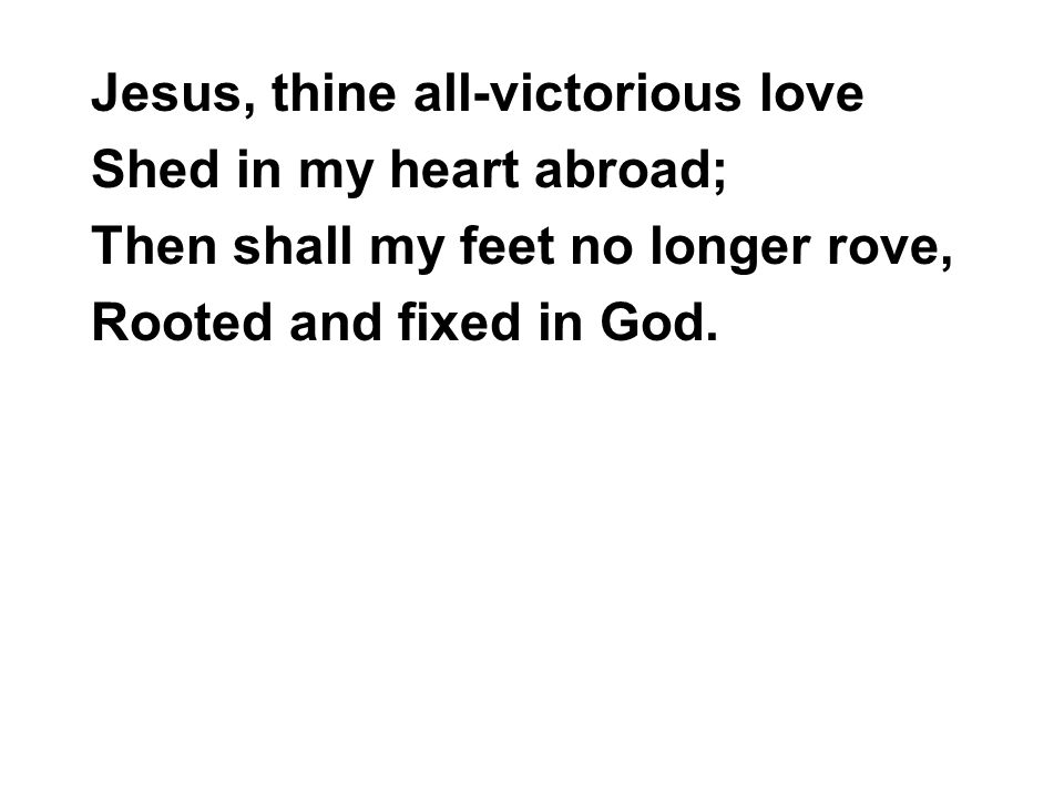 Jesus, thine all-victorious love Shed in my heart abroad; Then shall my feet no longer rove, Rooted and fixed in God.