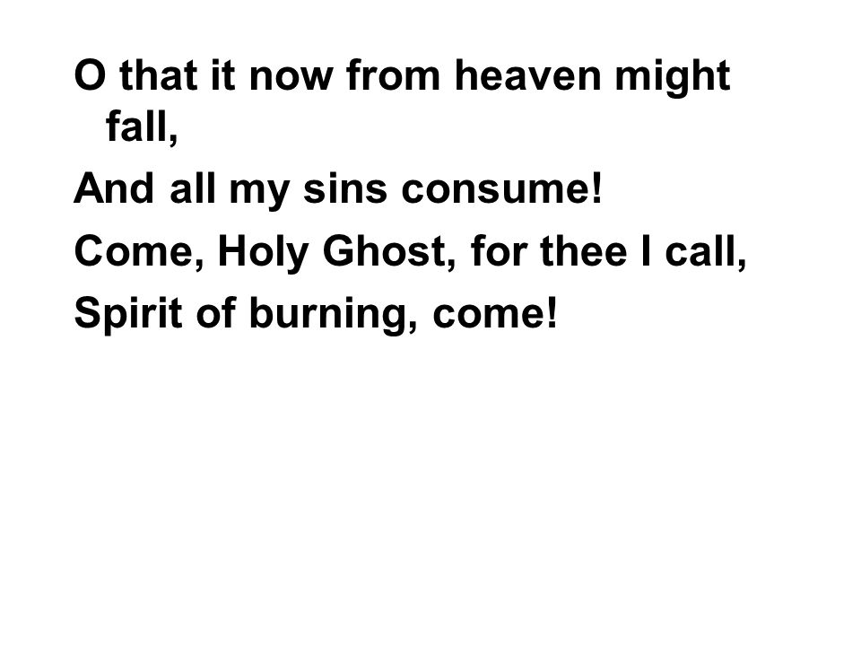 O that it now from heaven might fall, And all my sins consume.