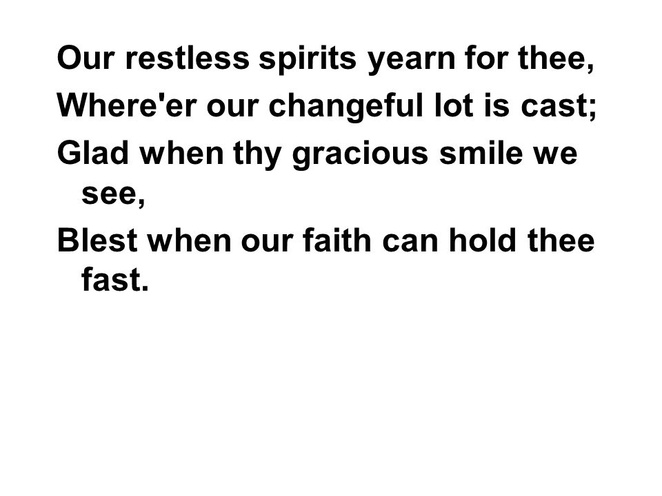 Our restless spirits yearn for thee, Where er our changeful lot is cast; Glad when thy gracious smile we see, Blest when our faith can hold thee fast.