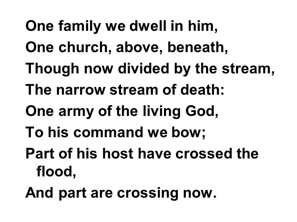 One family we dwell in him, One church, above, beneath, Though now divided by the stream, The narrow stream of death: One army of the living God, To his command we bow; Part of his host have crossed the flood, And part are crossing now.