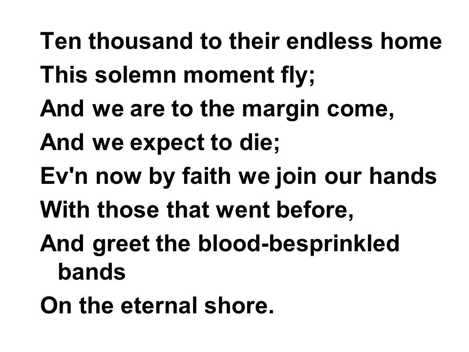 Ten thousand to their endless home This solemn moment fly; And we are to the margin come, And we expect to die; Ev n now by faith we join our hands With those that went before, And greet the blood-besprinkled bands On the eternal shore.