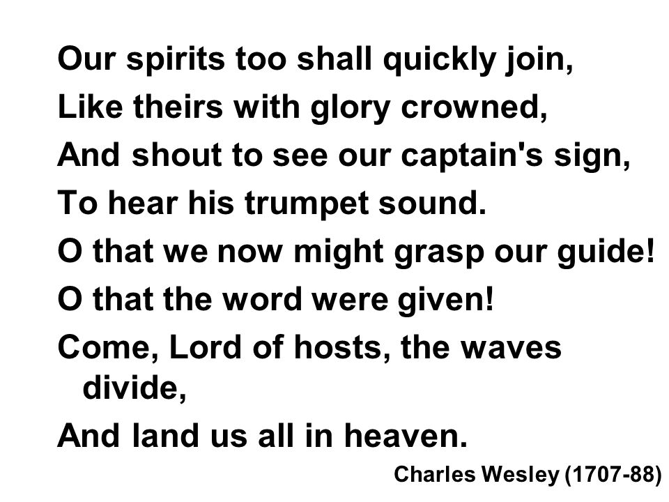Our spirits too shall quickly join, Like theirs with glory crowned, And shout to see our captain s sign, To hear his trumpet sound.