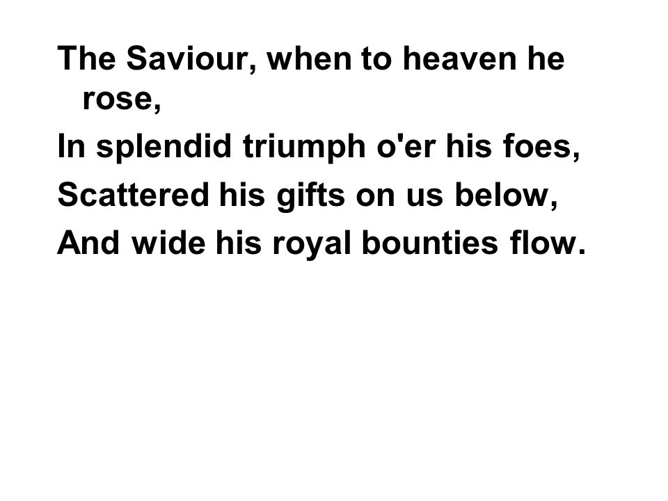 The Saviour, when to heaven he rose, In splendid triumph o er his foes, Scattered his gifts on us below, And wide his royal bounties flow.