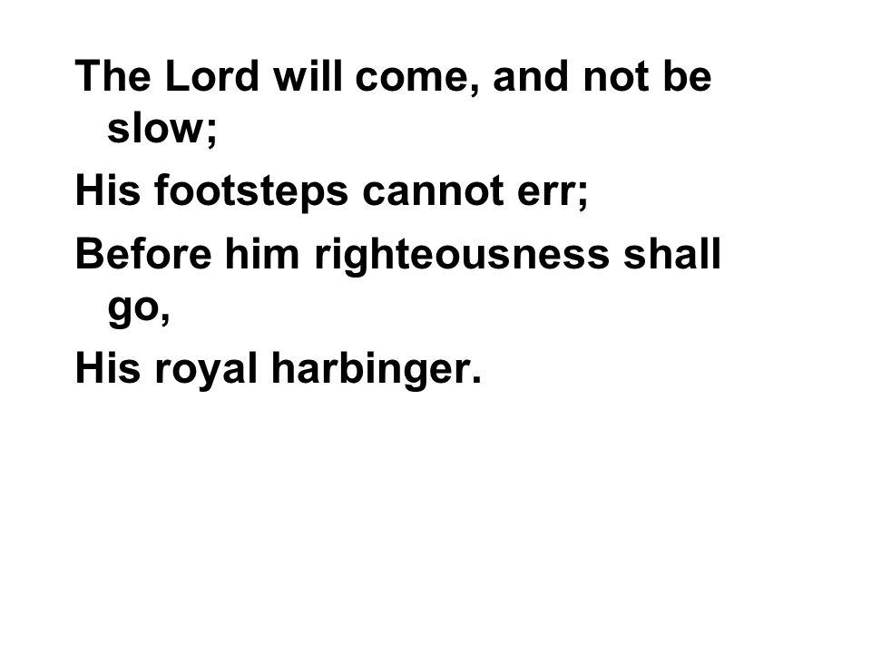 The Lord will come, and not be slow; His footsteps cannot err; Before him righteousness shall go, His royal harbinger.