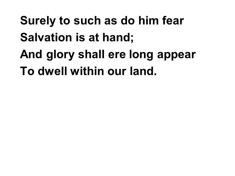 Surely to such as do him fear Salvation is at hand; And glory shall ere long appear To dwell within our land.